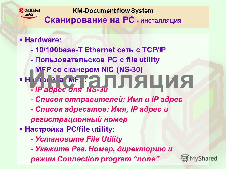 KM-Document flow System Сканирование на PC - инсталляция Hardware: - 10/100base-T Ethernet сеть с TCP/IP - Пользовательское PC с file utility - MFP со сканером NIC (NS-30) Настройка MFP: - IP адрес для NS-30 - Список отправителей: Имя и IP адрес - Сп
