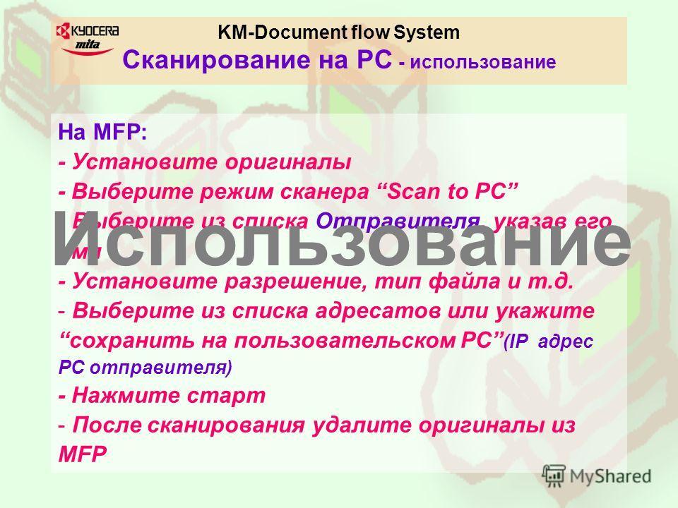 KM-Document flow System Сканирование на PC - использование На MFP: - Установите оригиналы - Выберите режим сканера Scan to PC - Выберите из списка Отправителя, указав его имя - Установите разрешение, тип файла и т.д. - Выберите из списка адресатов ил