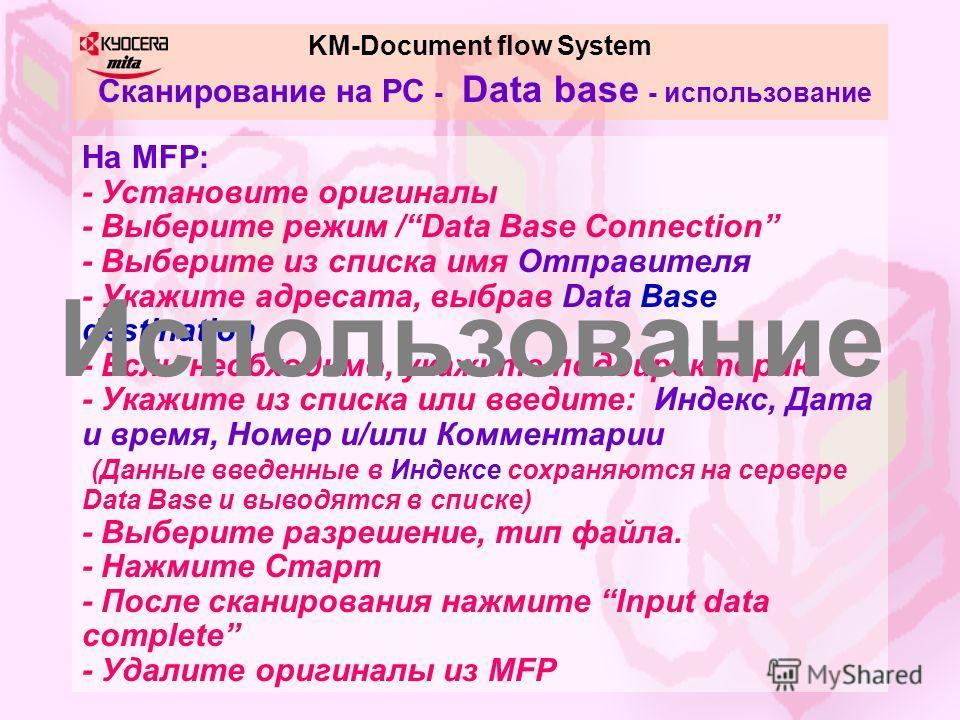 KM-Document flow System Сканирование на PC - Data base - использование На MFP: - Установите оригиналы - Выберите режим /Data Base Connection - Выберите из списка имя Отправителя - Укажите адресата, выбрав Data Base destination - Если необходимо, укаж