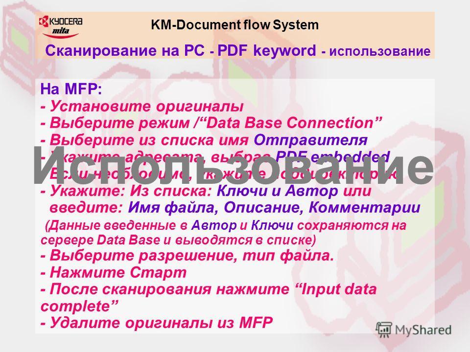KM-Document flow System Сканирование на PC - PDF keyword - использование На MFP: - Установите оригиналы - Выберите режим /Data Base Connection - Выберите из списка имя Отправителя - Укажите адресата, выбрав PDF embedded - Если необходимо, укажите под