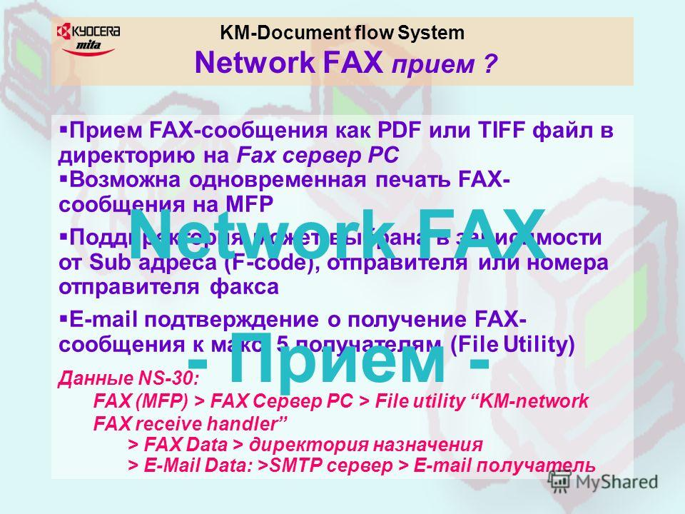KM-Document flow System Network FAX прием ? Прием FAX-сообщения как PDF или TIFF файл в директорию на Fax сервер PC Возможна одновременная печать FAX- сообщения на MFP Поддиректория может выбрана в зависимости от Sub адреса (F-code), отправителя или