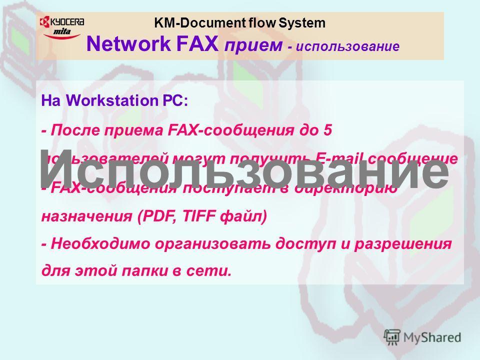 KM-Document flow System Network FAX прием - использование На Workstation РС: - После приема FAX-сообщения до 5 пользователей могут получить E-mail сообщение - FAX-сообщения поступает в директорию назначения (PDF, TIFF файл) - Необходимо организовать