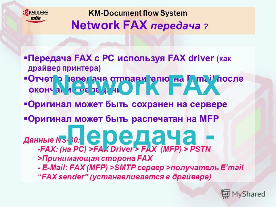 KM-Document flow System Network FAX передача ? Передача FAX с PC используя FAX driver (как драйвер принтера) Отчет о передаче отправителю на E-mail после окончание передачи Оригинал может быть сохранен на сервере Оригинал может быть распечатан на MFP