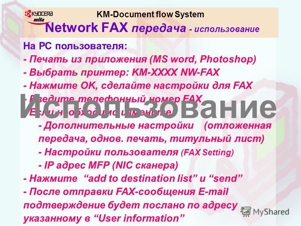 KM-Document flow System Network FAX передача - использование На РС пользователя: - Печать из приложения (MS word, Photoshop) - Выбрать принтер: KM-XXXX NW-FAX - Нажмите OK, сделайте настройки для FAX - Введите телефонный номер FAX - Если необходимо и