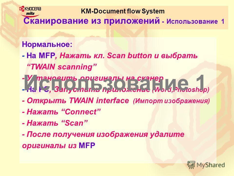 KM-Document flow System Сканирование из приложений - Использование 1 Нормальное: - На MFP, Нажать кл. Scan button и выбрать TWAIN scanning - Установить оригиналы на сканер - На PC, Запустить приложение (Word,Photoshop) - Открыть TWAIN interface (Импо