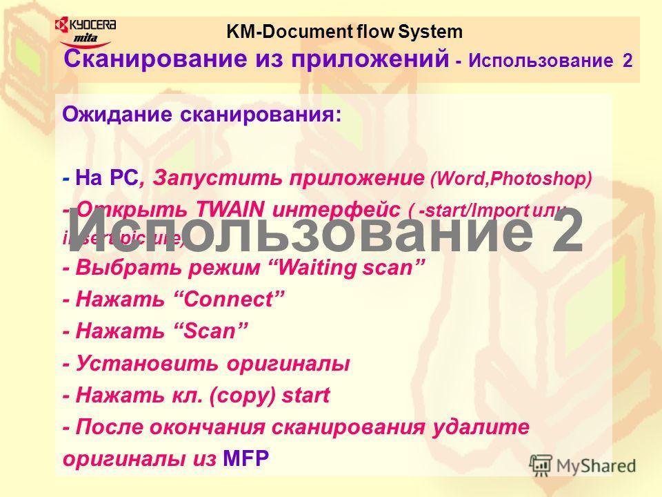 KM-Document flow System Сканирование из приложений - Использование 2 Ожидание сканирования: - На PC, Запустить приложение (Word,Photoshop) - Открыть TWAIN интерфейс ( -start/Import или - insert/picture) - Выбрать режим Waiting scan - Нажать Connect -