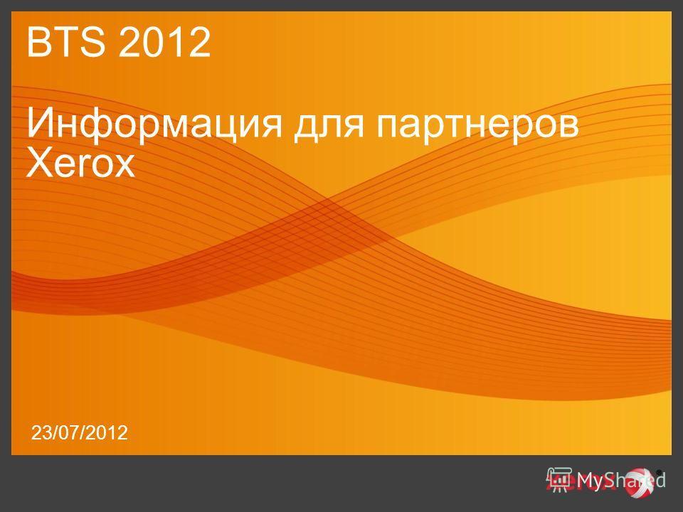 23/07/2012 BTS 2012 Информация для партнеров Xerox