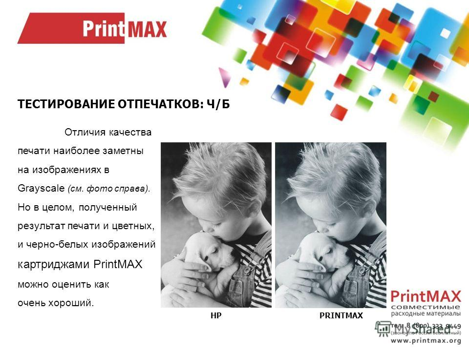 ТЕСТИРОВАНИЕ ОТПЕЧАТКОВ: Ч/Б Отличия качества печати наиболее заметны на изображениях в Grayscale (см. фото справа). Но в целом, полученный результат печати и цветных, и черно-белых изображений картриджами PrintMAX можно оценить как очень хороший. HP