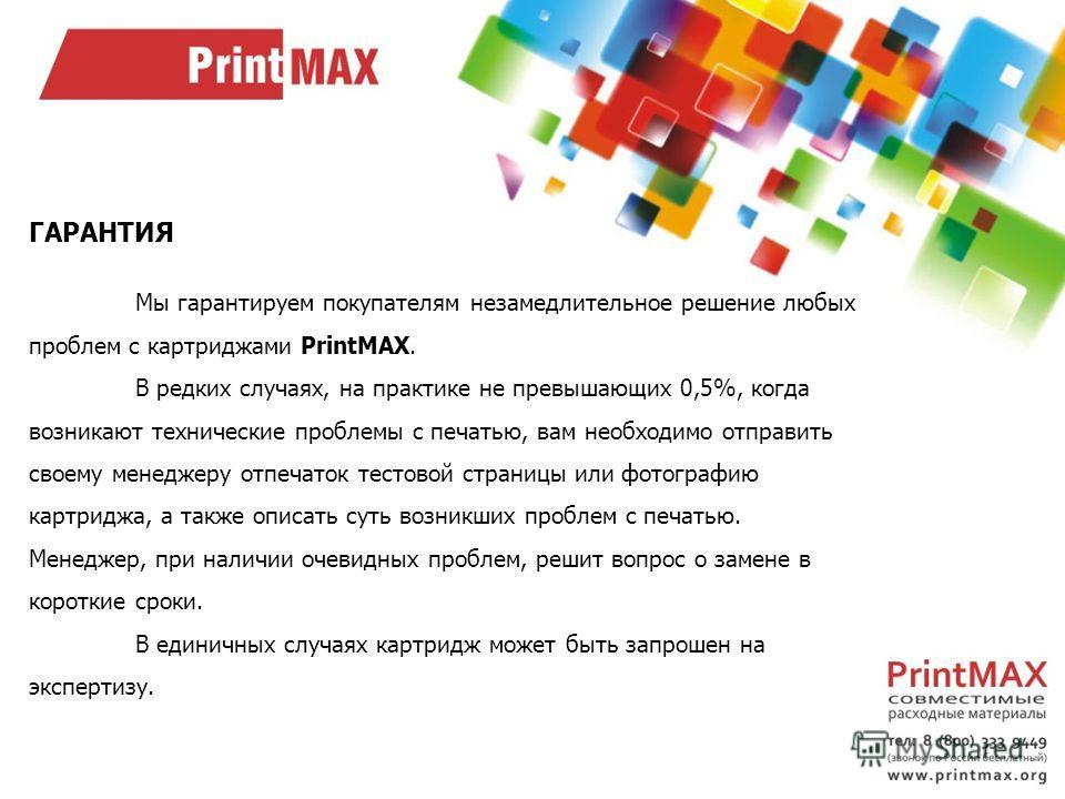ГАРАНТИЯ Мы гарантируем покупателям незамедлительное решение любых проблем с картриджами PrintMAX. В редких случаях, на практике не превышающих 0,5%, когда возникают технические проблемы с печатью, вам необходимо отправить своему менеджеру отпечаток