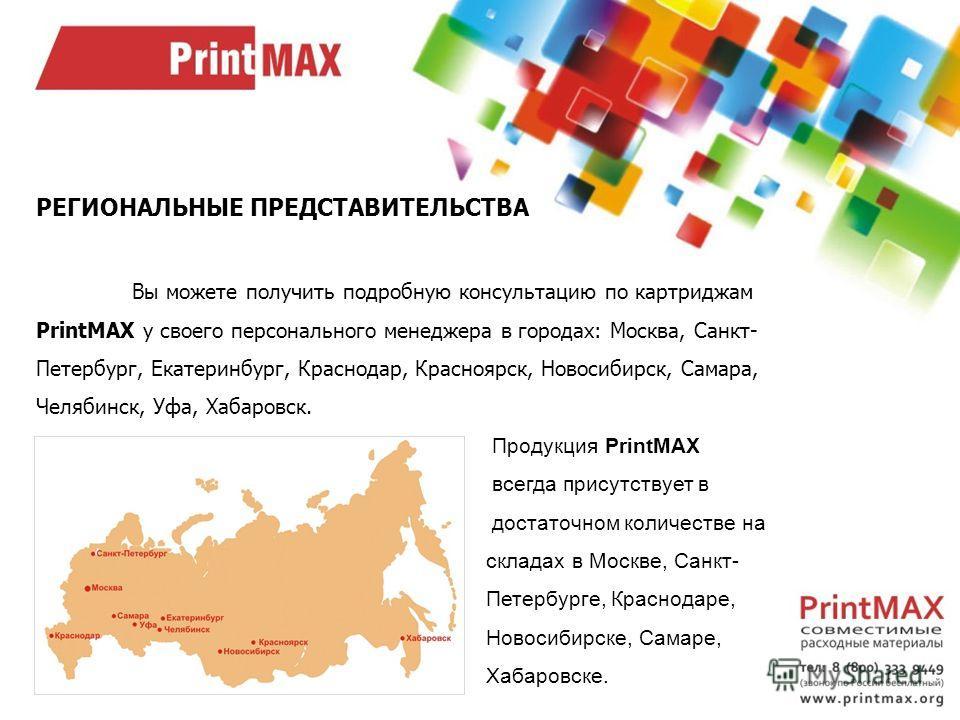 РЕГИОНАЛЬНЫЕ ПРЕДСТАВИТЕЛЬСТВА Вы можете получить подробную консультацию по картриджам PrintMAX у своего персонального менеджера в городах: Москва, Санкт- Петербург, Екатеринбург, Краснодар, Красноярск, Новосибирск, Самара, Челябинск, Уфа, Хабаровск.