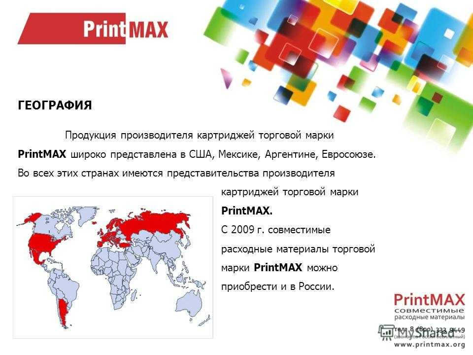 ГЕОГРАФИЯ Продукция производителя картриджей торговой марки PrintMAX широко представлена в США, Мексике, Аргентине, Евросоюзе. Во всех этих странах имеются представительства производителя картриджей торговой марки PrintMAX. С 2009 г. совместимые расх