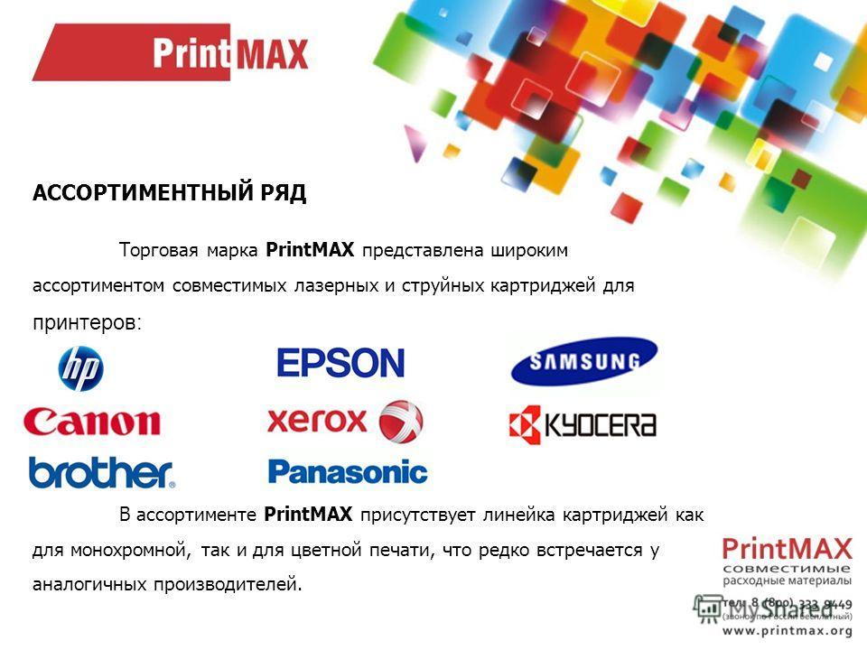 АССОРТИМЕНТНЫЙ РЯД Торговая марка PrintMAX представлена широким ассортиментом совместимых лазерных и струйных картриджей для принтеров: В ассортименте PrintMAX присутствует линейка картриджей как для монохромной, так и для цветной печати, что редко в