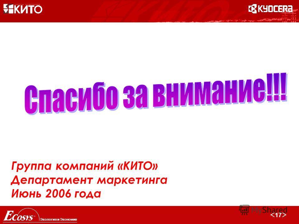 17 Экология и Экономия Группа компаний «КИТО» Департамент маркетинга Июнь 2006 года