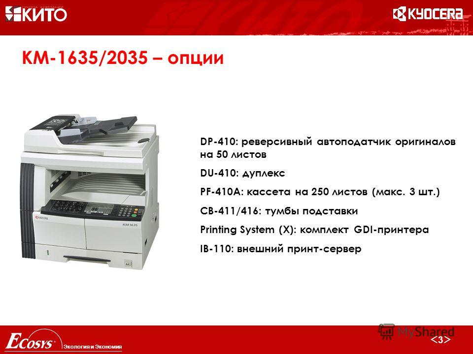 3 Экология и Экономия KM-1635/2035 – опции DP-410: реверсивный автоподатчик оригиналов на 50 листов DU-410: дуплекс PF-410A: кассета на 250 листов (макс. 3 шт.) CB-411/416: тумбы подставки Printing System (X): комплект GDI-принтера IB-110: внешний пр