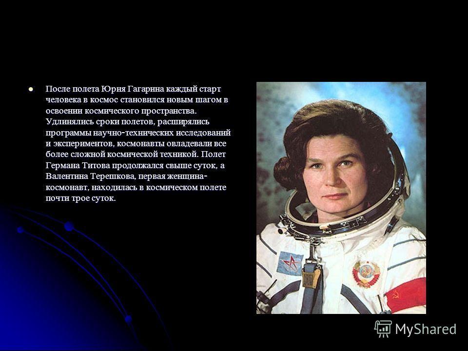 После полета Юрия Гагарина каждый старт человека в космос становился новым шагом в освоении космического пространства. Удлинялись сроки полетов, расширялись программы научно - технических исследований и экспериментов, космонавты овладевали все более
