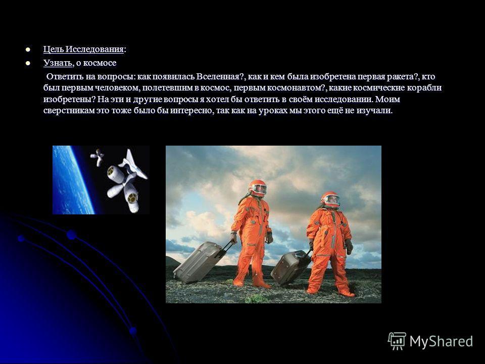 Цель Исследования: Цель Исследования: Узнать, о космосе Узнать, о космосе Ответить на вопросы: как появилась Вселенная?, как и кем была изобретена первая ракета?, кто был первым человеком, полетевшим в космос, первым космонавтом?, какие космические к
