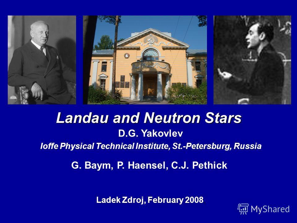 Landau and Neutron Stars D.G. Yakovlev Ioffe Physical Technical Institute, St.-Petersburg, Russia Ladek Zdroj, February 2008, G. Baym, P. Haensel, C.J. Pethick