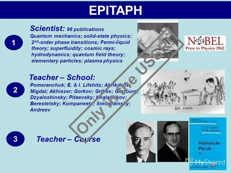EPITAPH 1 2 3 Scientist: 98 publications Quantum mechanics; solid-state physics; 2 nd -order phase transitions; Fermi-liquid theory; superfluidity; cosmic rays; hydrodynamics; quantum field theory; elementary particles; plasma physics Teacher – Schoo