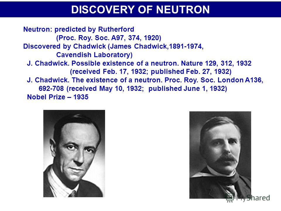 DISCOVERY OF NEUTRON Neutron: predicted by Rutherford (Proc. Roy. Soc. A97, 374, 1920) Discovered by Chadwick (James Chadwick,1891-1974, Cavendish Laboratory) J. Chadwick. Possible existence of a neutron. Nature 129, 312, 1932 (received Feb. 17, 1932