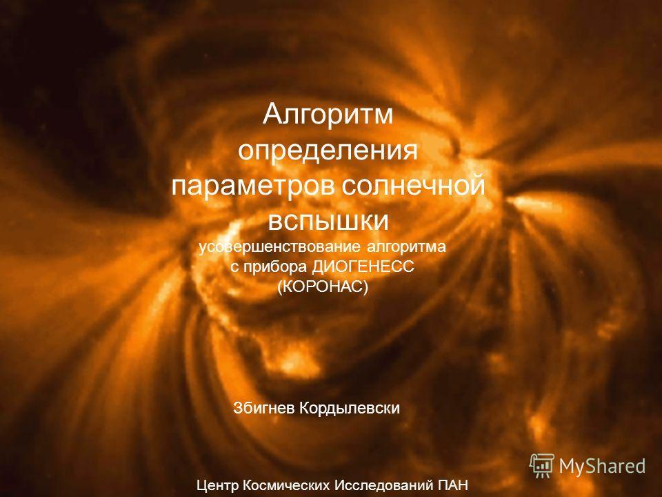 Алгоритм определения параметров солнечной вспышки усовершенствование алгоритма с прибора ДИОГЕНЕСС (КОРОНАС) Збигнев Кордылевски Центр Космических Исследований ПАН