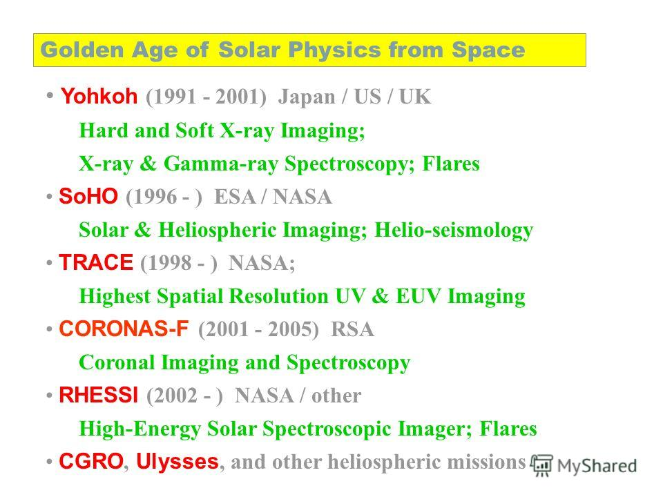 Yohkoh (1991 - 2001) Japan / US / UK Hard and Soft X-ray Imaging; X-ray & Gamma-ray Spectroscopy; Flares SoHO (1996 - ) ESA / NASA Solar & Heliospheric Imaging; Helio-seismology TRACE (1998 - ) NASA; Highest Spatial Resolution UV & EUV Imaging CORONA