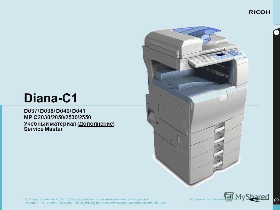 1 Последний раз обновлено 21-Dec-13 Diana-C1 D037/ D038/ D040/ D041 MP C2030/2050/2530/2550 Учебный материал (Дополнение) Service Master (C) Отдел обучения. REBV. (C) Подразделение по оказанию технической поддержки. Версия: 1.0.a Уровень доступа: Тол