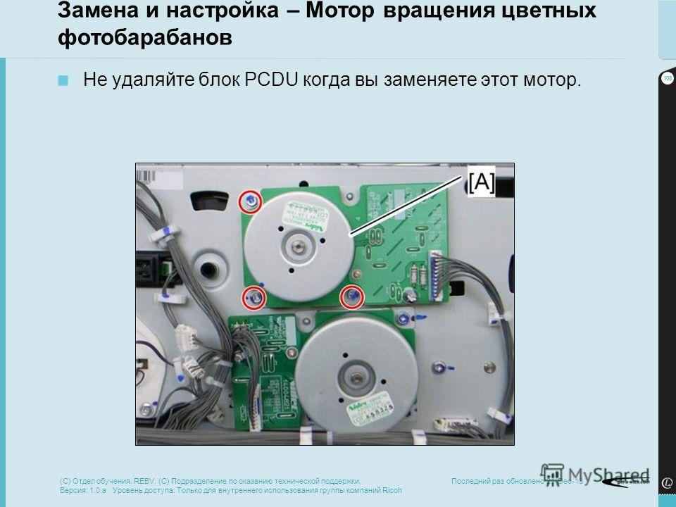 108 Последний раз обновлено 21-Dec-13 Замена и настройка – Мотор вращения цветных фотобарабанов Не удаляйте блок PCDU когда вы заменяете этот мотор. (C) Отдел обучения. REBV. (C) Подразделение по оказанию технической поддержки. Версия: 1.0.a Уровень