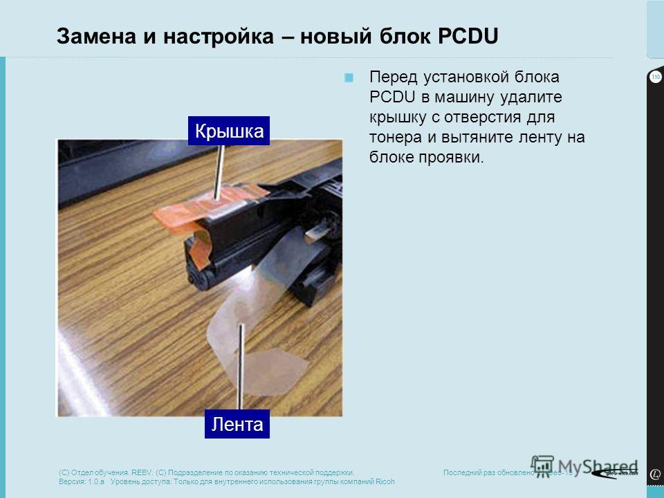 110 Последний раз обновлено 21-Dec-13 Замена и настройка – новый блок PCDU Перед установкой блока PCDU в машину удалите крышку с отверстия для тонера и вытяните ленту на блоке проявки. Крышка Лента (C) Отдел обучения. REBV. (C) Подразделение по оказа