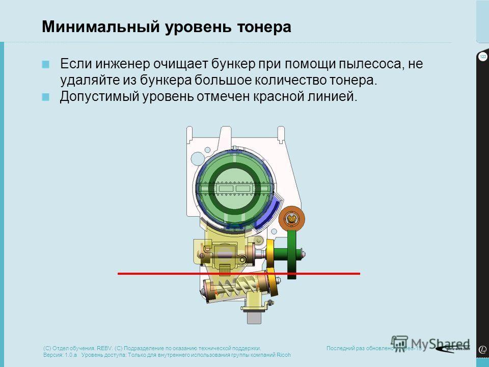 123 Минимальный уровень тонера Если инженер очищает бункер при помощи пылесоса, не удаляйте из бункера большое количество тонера. Допустимый уровень отмечен красной линией. (C) Отдел обучения. REBV. (C) Подразделение по оказанию технической поддержки