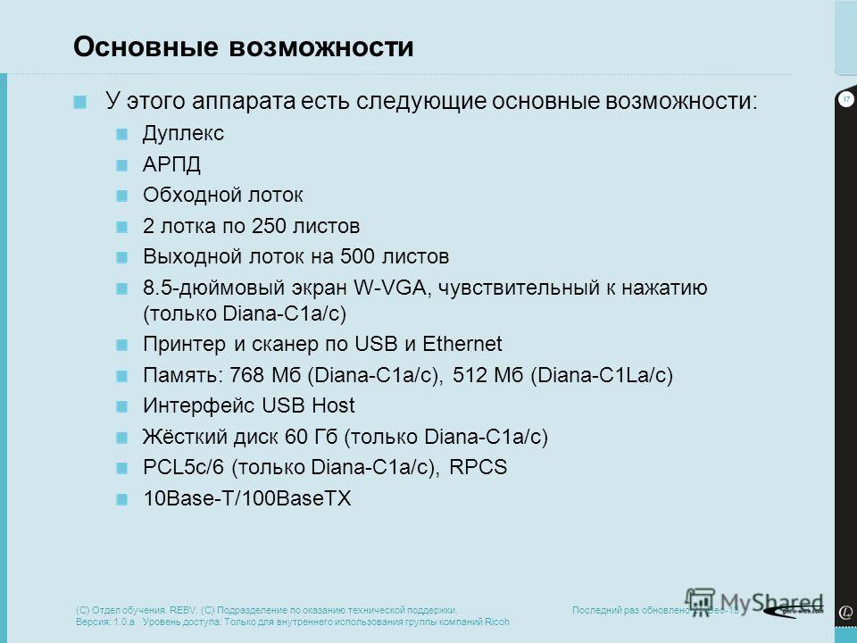 17 Последний раз обновлено 21-Dec-13 Основные возможности У этого аппарата есть следующие основные возможности: Дуплекс АРПД Обходной лоток 2 лотка по 250 листов Выходной лоток на 500 листов 8.5-дюймовый экран W-VGA, чувствительный к нажатию (только