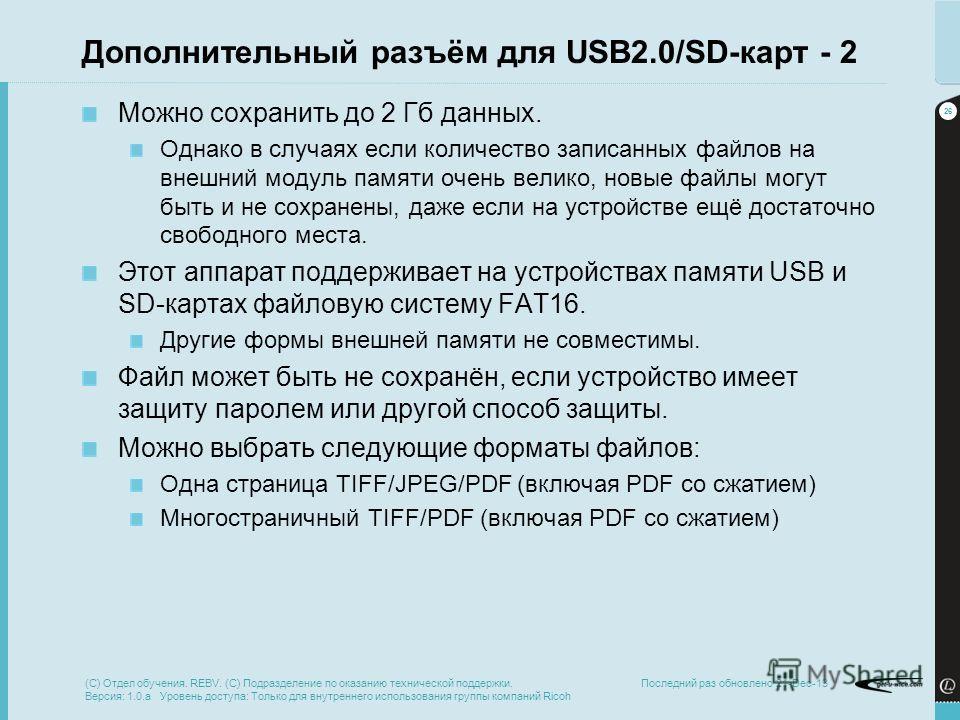 26 Последний раз обновлено 21-Dec-13 Дополнительный разъём для USB2.0/SD-карт - 2 Можно сохранить до 2 Гб данных. Однако в случаях если количество записанных файлов на внешний модуль памяти очень велико, новые файлы могут быть и не сохранены, даже ес