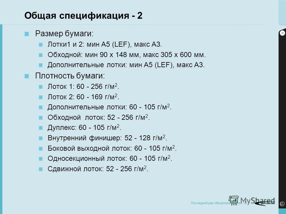 29 Последний раз обновлено 21-Dec-13 Общая спецификация - 2 Размер бумаги: Лотки1 и 2: мин A5 (LEF), макс A3. Обходной: мин 90 x 148 мм, макс 305 x 600 мм. Дополнительные лотки: мин A5 (LEF), макс A3. Плотность бумаги: Лоток 1: 60 - 256 г/м 2. Лоток