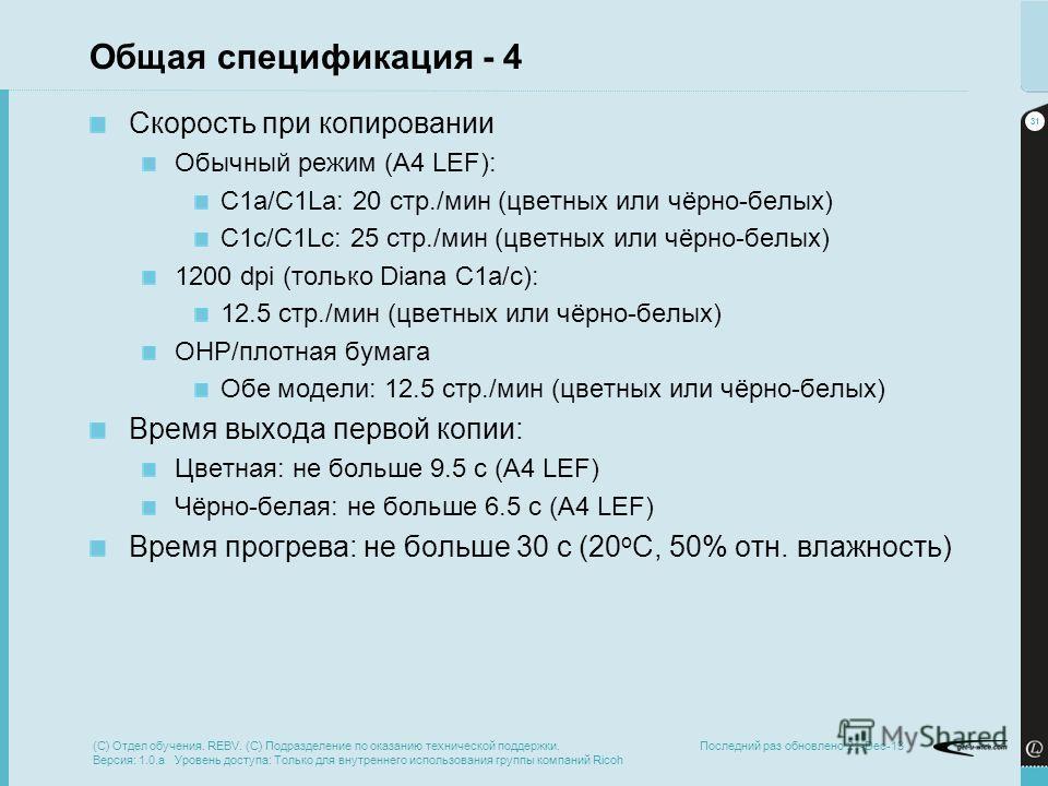 31 Последний раз обновлено 21-Dec-13 Общая спецификация - 4 Скорость при копировании Обычный режим (A4 LEF): C1a/C1La: 20 стр./мин (цветных или чёрно-белых) C1c/C1Lc: 25 стр./мин (цветных или чёрно-белых) 1200 dpi (только Diana C1a/c): 12.5 стр./мин