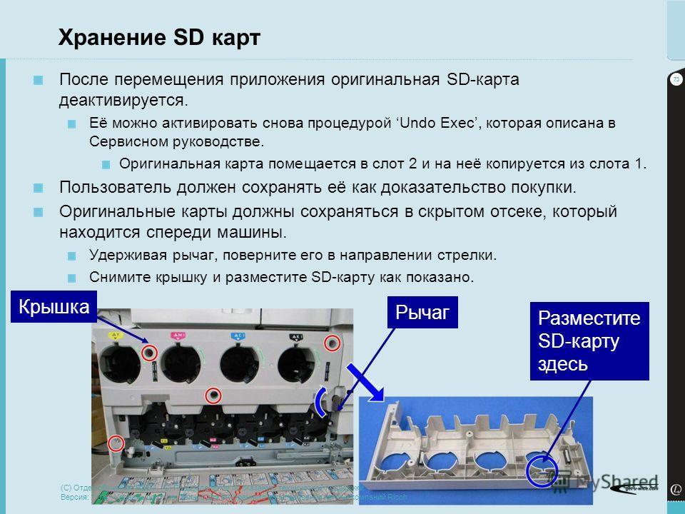 73 Последний раз обновлено 21-Dec-13 Хранение SD карт После перемещения приложения оригинальная SD-карта деактивируется. Её можно активировать снова процедурой Undo Exec, которая описана в Сервисном руководстве. Оригинальная карта помещается в слот 2
