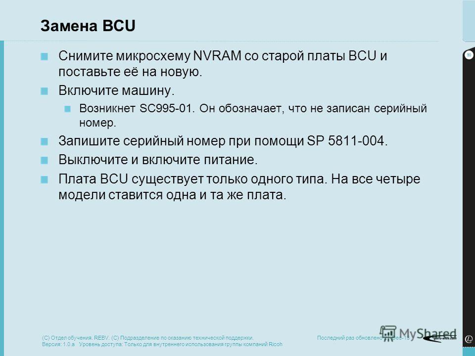 90 Последний раз обновлено 21-Dec-13 Замена BCU Снимите микросхему NVRAM со старой платы BCU и поставьте её на новую. Включите машину. Возникнет SC995-01. Он обозначает, что не записан серийный номер. Запишите серийный номер при помощи SP 5811-004. В