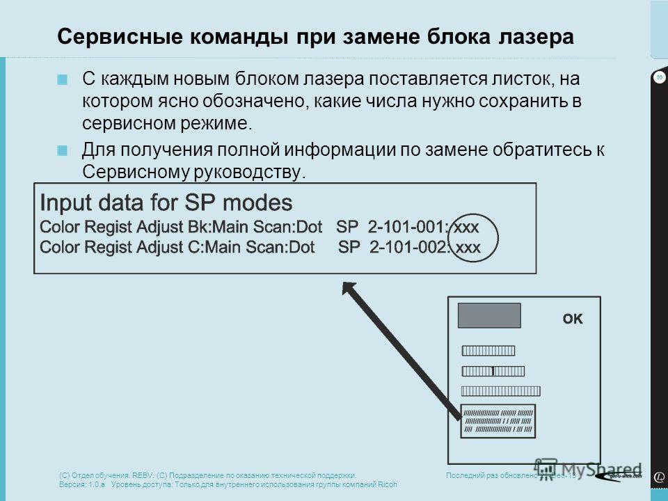 99 Последний раз обновлено 21-Dec-13 Сервисные команды при замене блока лазера С каждым новым блоком лазера поставляется листок, на котором ясно обозначено, какие числа нужно сохранить в сервисном режиме. Для получения полной информации по замене обр