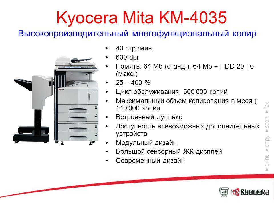 Kyocera Mita KM-3035 Многофункциональный копир для среднего офиса 30 стр./мин. 600 dpi Память: 64 Мб (станд.), 64 Мб + HDD 20 Гб (макс.) 25 – 400 % Цикл обслуживания: 400000 копий Максимальный объем копирования в месяц: 100000 копий Встроенный дуплек