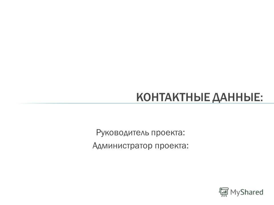 Руководитель проекта: Администратор проекта: КОНТАКТНЫЕ ДАННЫЕ:
