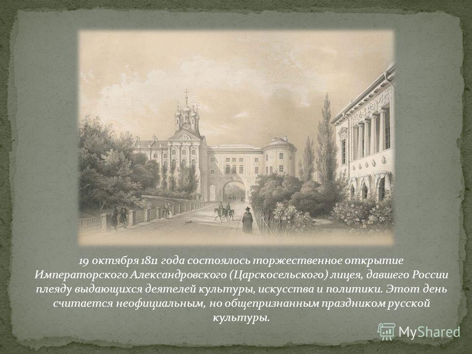 19 октября 1811 года состоялось торжественное открытие Императорского Александровского (Царскосельского) лицея, давшего России плеяду выдающихся деятелей культуры, искусства и политики. Этот день считается неофициальным, но общепризнанным праздником
