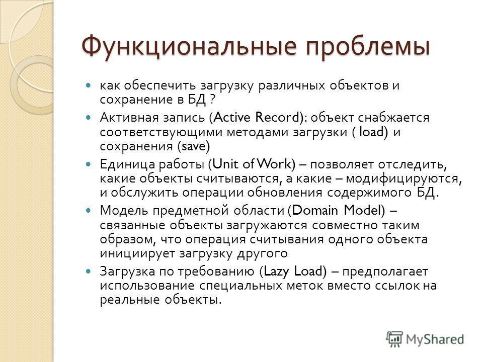Функциональные проблемы как обеспечить загрузку различных объектов и сохранение в БД ? Активная запись (Active Record): объект снабжается соответствующими методами загрузки ( load) и сохранения (save) Единица работы (Unit of Work) – позволяет отследи