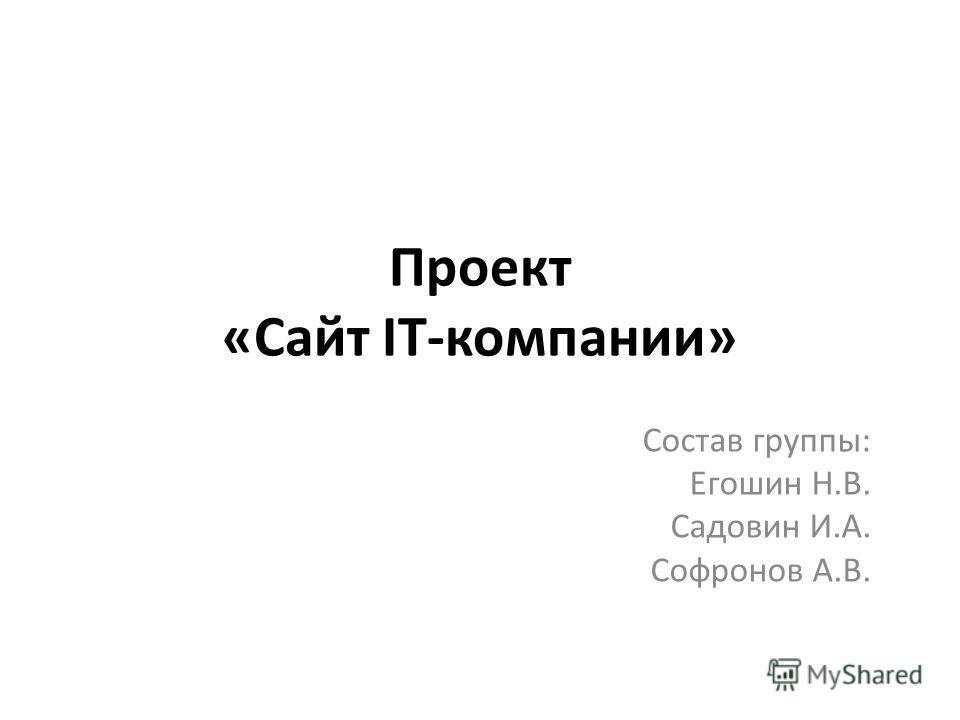 Проект «Сайт IT-компании» Состав группы: Егошин Н.В. Садовин И.А. Софронов А.В.
