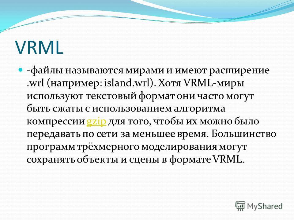 VRML -файлы называются мирами и имеют расширение.wrl (например: island.wrl). Хотя VRML-миры используют текстовый формат они часто могут быть сжаты с использованием алгоритма компрессии gzip для того, чтобы их можно было передавать по сети за меньшее