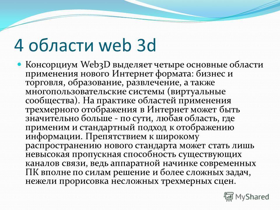 4 области web 3d Консорциум Web3D выделяет четыре основные области применения нового Интернет формата: бизнес и торговля, образование, развлечение, а также многопользовательские системы (виртуальные сообщества). На практике областей применения трехме