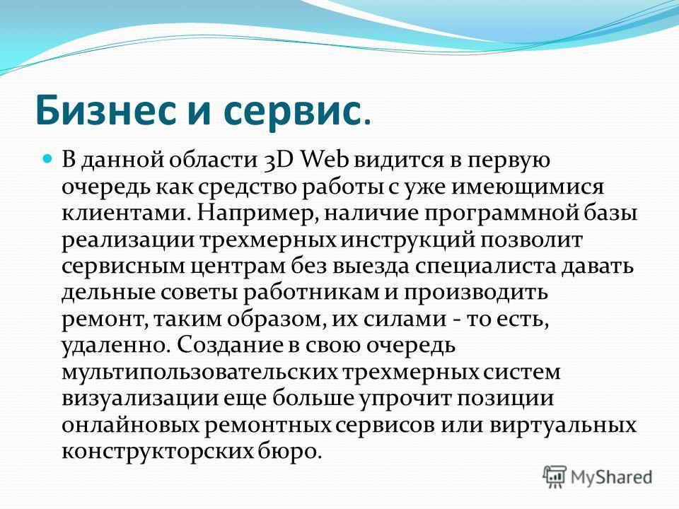 Бизнес и сервис. В данной области 3D Web видится в первую очередь как средство работы с уже имеющимися клиентами. Например, наличие программной базы реализации трехмерных инструкций позволит сервисным центрам без выезда специалиста давать дельные сов