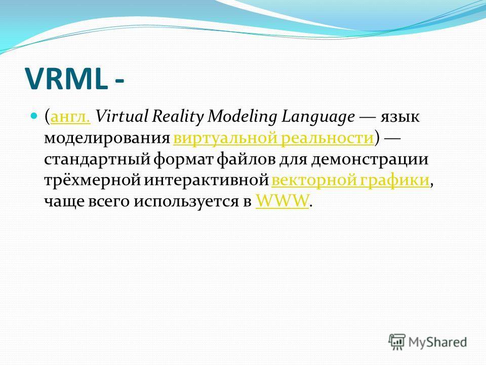 VRML - (англ. Virtual Reality Modeling Language язык моделирования виртуальной реальности) стандартный формат файлов для демонстрации трёхмерной интерактивной векторной графики, чаще всего используется в WWW.англ.виртуальной реальностивекторной графи