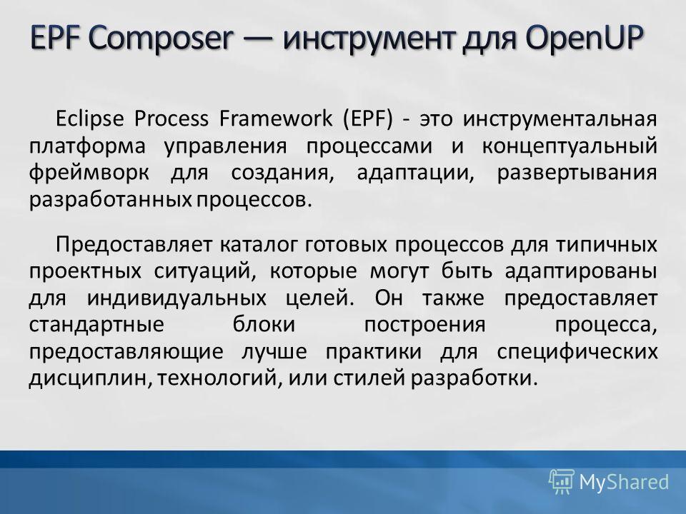 Eclipse Process Framework (EPF) - это инструментальная платформа управления процессами и концептуальный фреймворк для создания, адаптации, развертывания разработанных процессов. Предоставляет каталог готовых процессов для типичных проектных ситуаций,