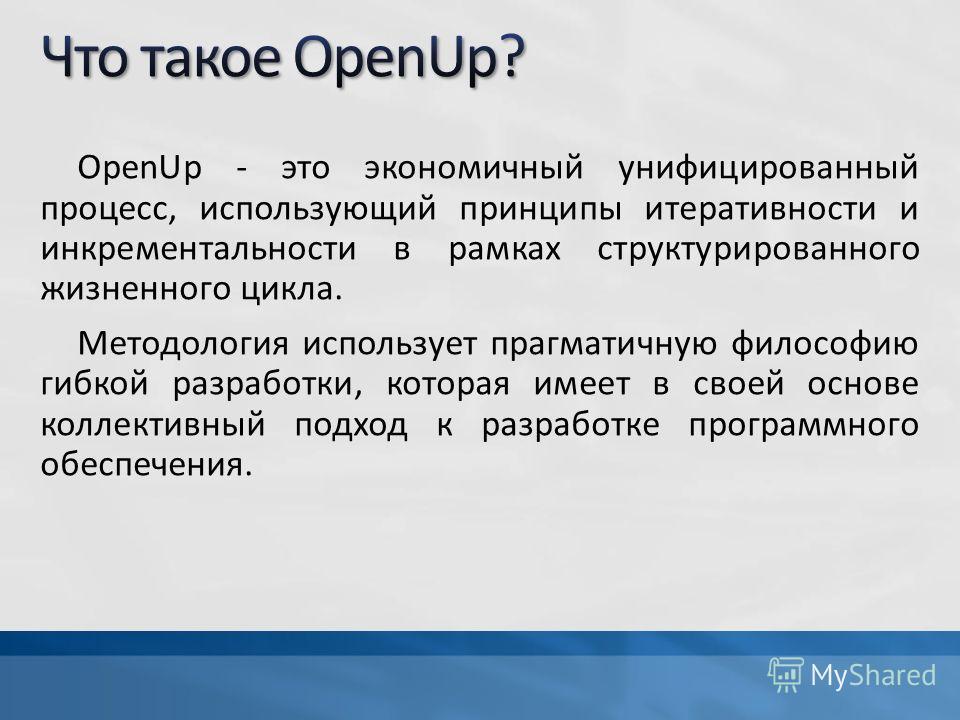 OpenUp - это экономичный унифицированный процесс, использующий принципы итеративности и инкрементальности в рамках структурированного жизненного цикла. Методология использует прагматичную философию гибкой разработки, которая имеет в своей основе колл