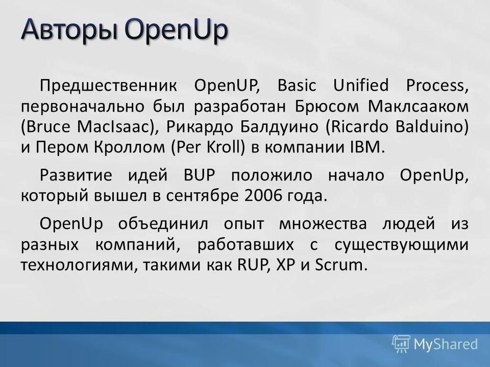 Предшественник OpenUP, Basic Unified Process, первоначально был разработан Брюсом Маклсааком (Bruce MacIsaac), Рикардо Балдуино (Ricardo Balduino) и Пером Кроллом (Per Kroll) в компании IBM. Развитие идей BUP положило начало OpenUp, который вышел в с