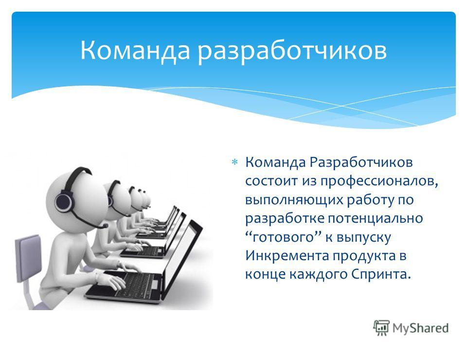 Команда Разработчиков состоит из профессионалов, выполняющих работу по разработке потенциально готового к выпуску Инкремента продукта в конце каждого Спринта. Команда разработчиков