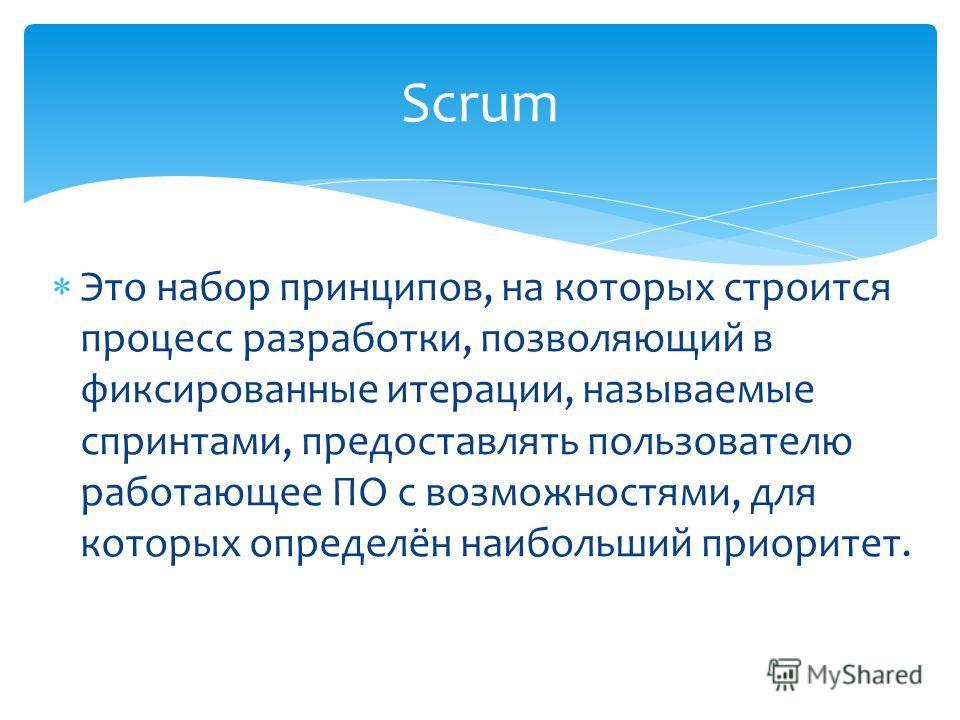 Это набор принципов, на которых строится процесс разработки, позволяющий в фиксированные итерации, называемые спринтами, предоставлять пользователю работающее ПО с возможностями, для которых определён наибольший приоритет. Scrum